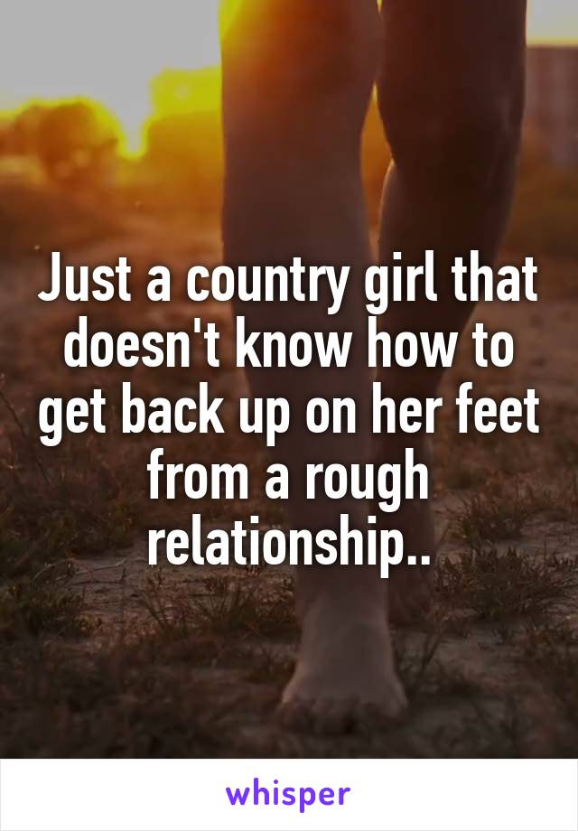 Just a country girl that doesn't know how to get back up on her feet from a rough relationship..