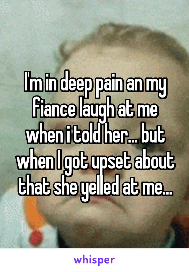 I'm in deep pain an my fiance laugh at me when i told her... but when I got upset about that she yelled at me...