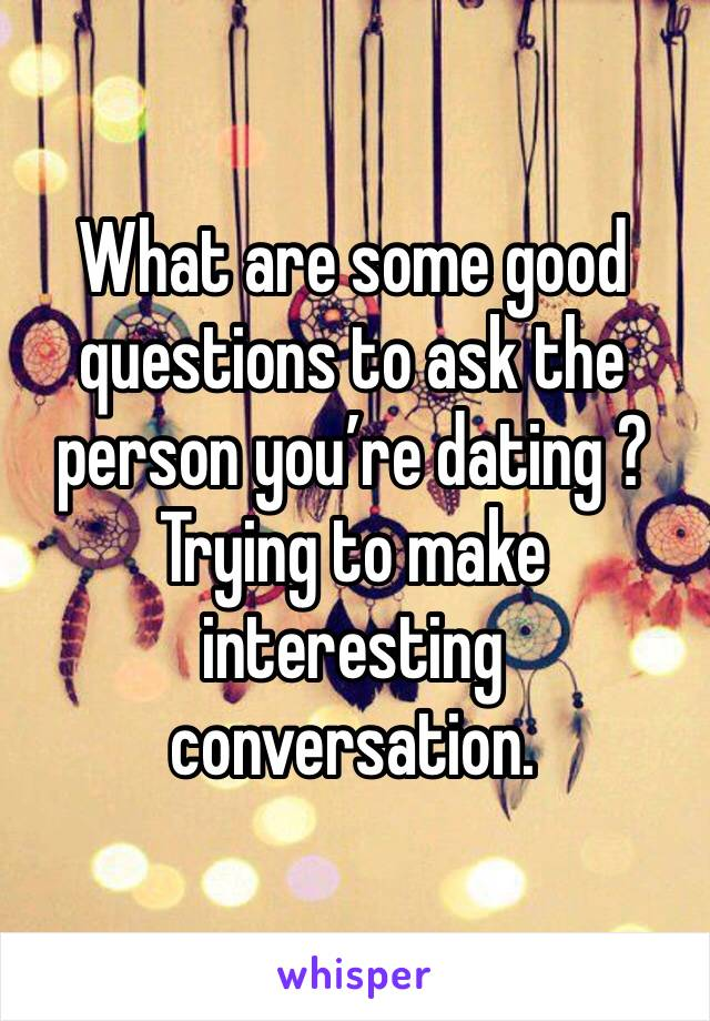 What are some good questions to ask the person you're dating ? Trying to make interesting conversation.