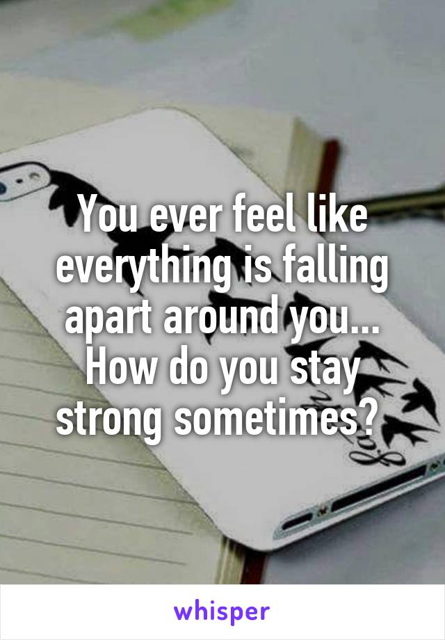 You ever feel like everything is falling apart around you... How do you stay strong sometimes?