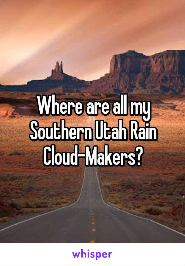 Where are all my Southern Utah Rain Cloud-Makers?