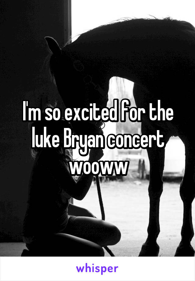 I'm so excited for the luke Bryan concert wooww