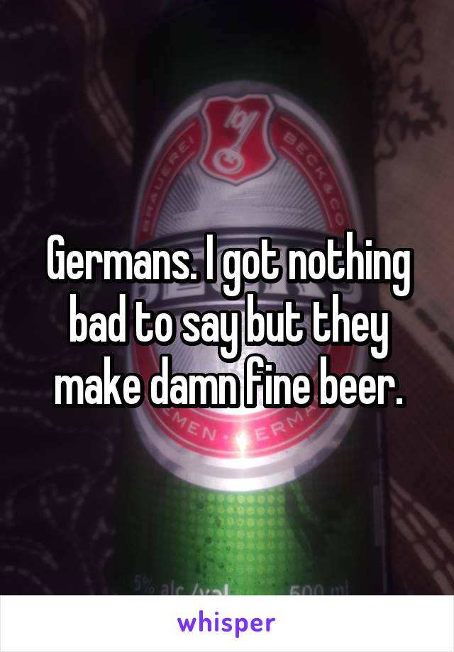 Germans. I got nothing bad to say but they make damn fine beer.