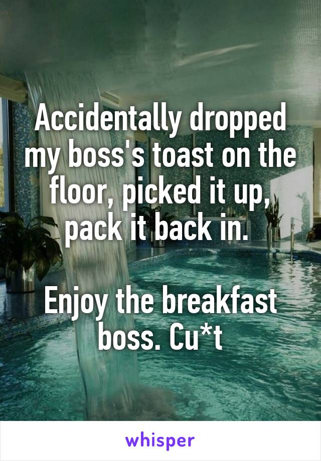 Accidentally dropped my boss's toast on the floor, picked it up, pack it back in.   Enjoy the breakfast boss. Cu*t