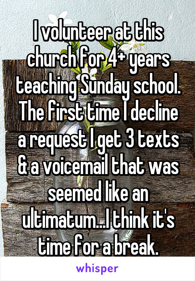 I volunteer at this church for 4+ years teaching Sunday school. The first time I decline a request I get 3 texts & a voicemail that was seemed like an ultimatum...I think it's time for a break.