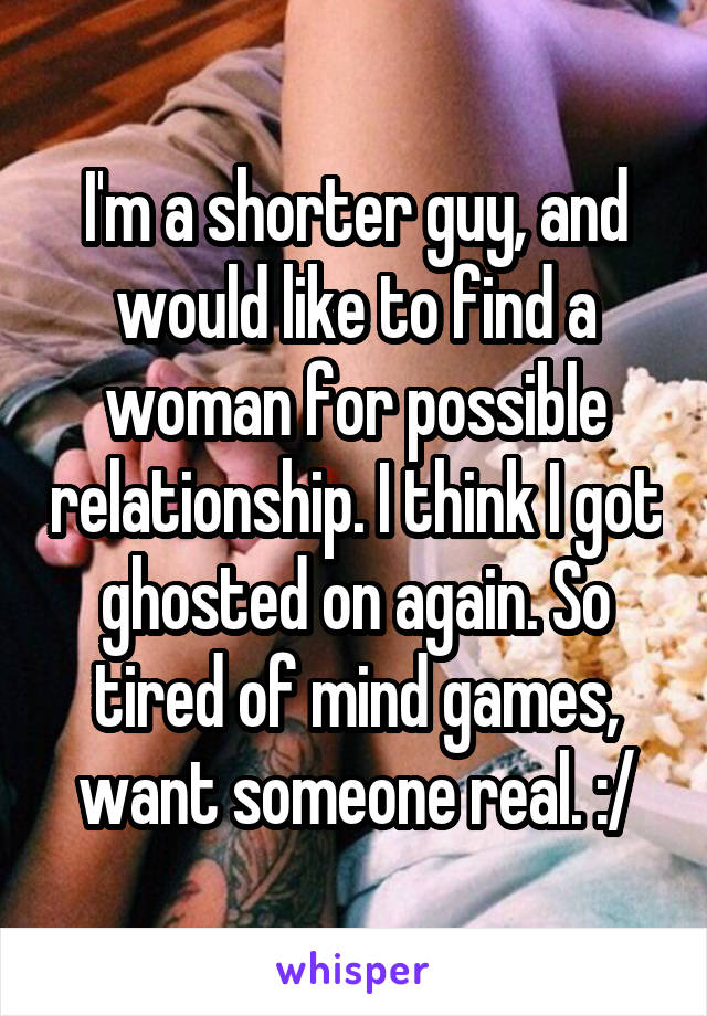 I'm a shorter guy, and would like to find a woman for possible relationship. I think I got ghosted on again. So tired of mind games, want someone real. :/