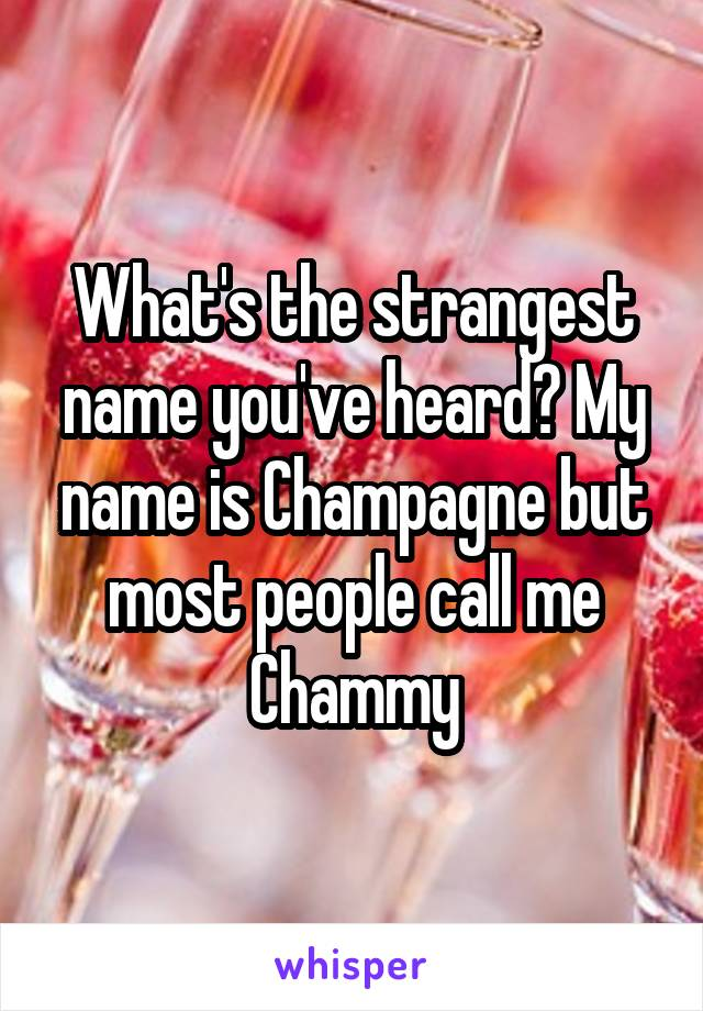 What's the strangest name you've heard? My name is Champagne but most people call me Chammy