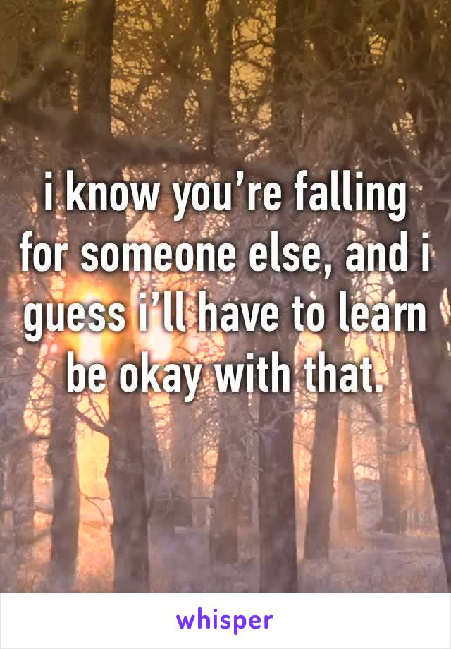 i know you're falling for someone else, and i guess i'll have to learn be okay with that.