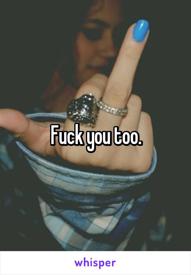 Fuck you too.
