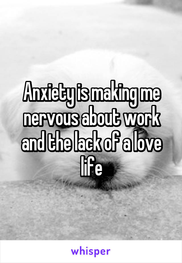 Anxiety is making me nervous about work and the lack of a love life