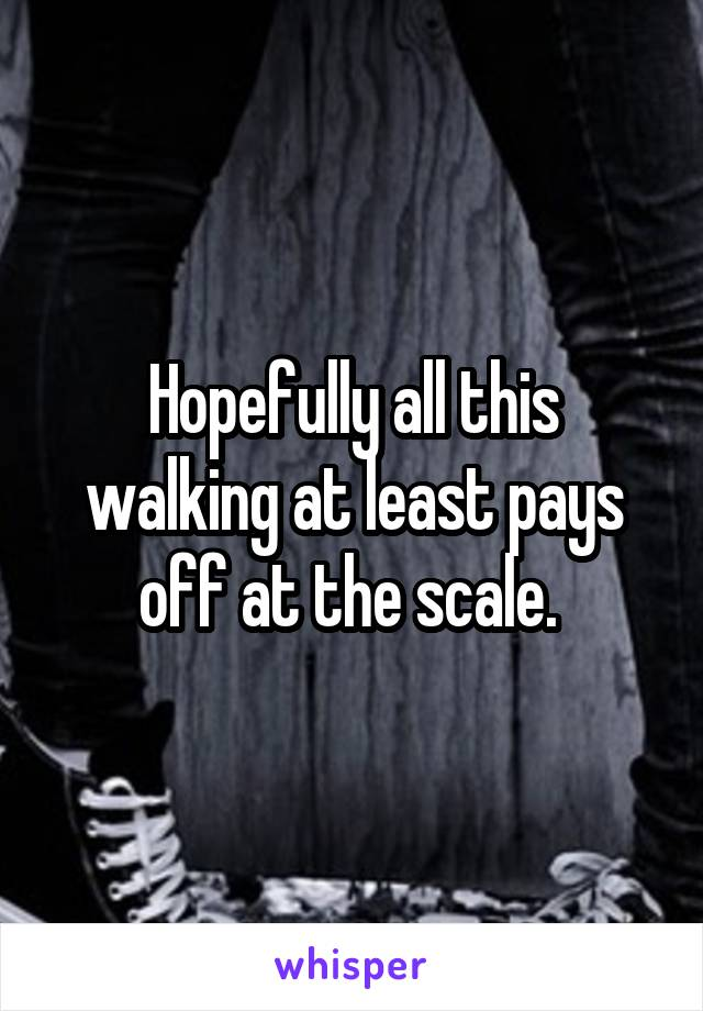 Hopefully all this walking at least pays off at the scale.