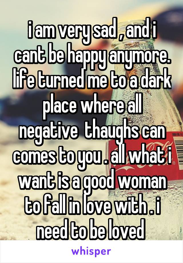 i am very sad , and i cant be happy anymore. life turned me to a dark place where all negative  thaughs can comes to you . all what i want is a good woman to fall in love with . i need to be loved