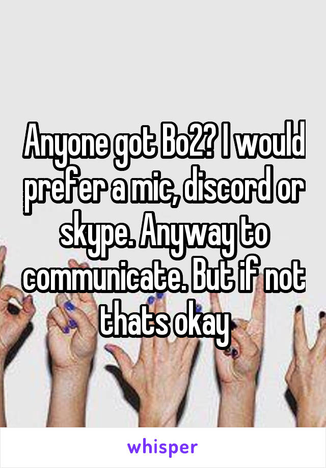 Anyone got Bo2? I would prefer a mic, discord or skype. Anyway to communicate. But if not thats okay