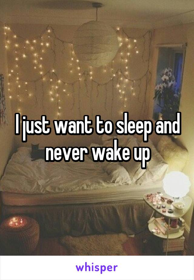 I just want to sleep and never wake up