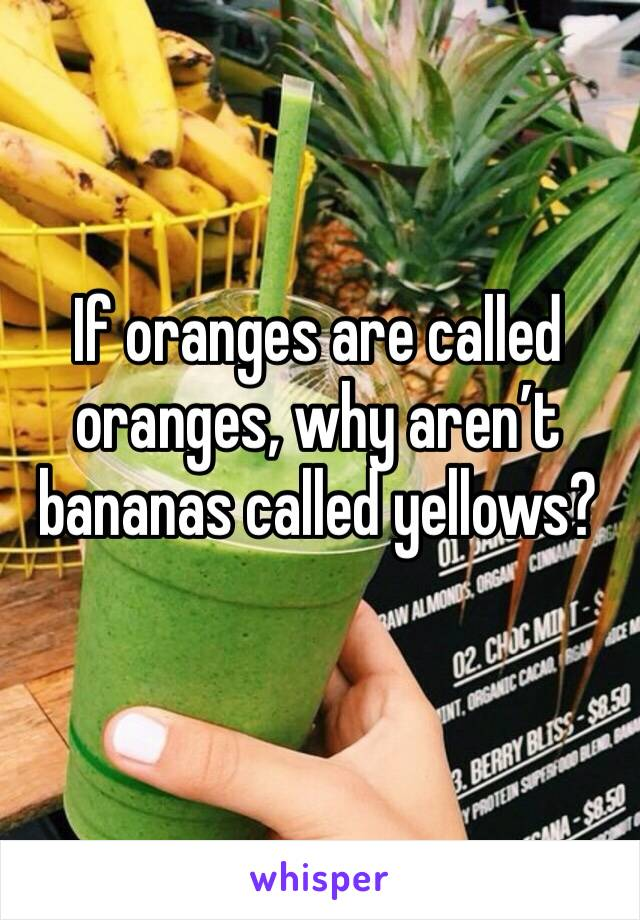 If oranges are called oranges, why aren't bananas called yellows?