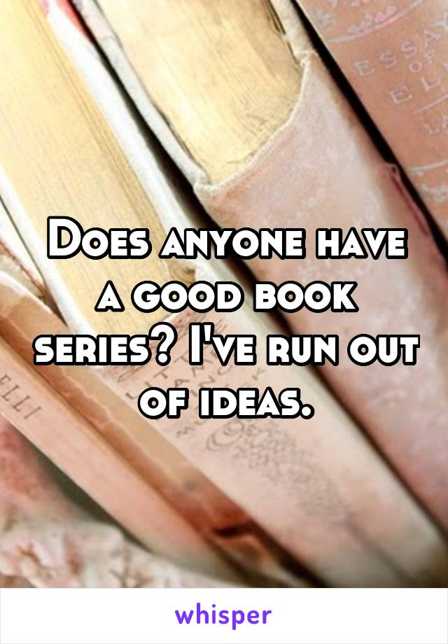 Does anyone have a good book series? I've run out of ideas.