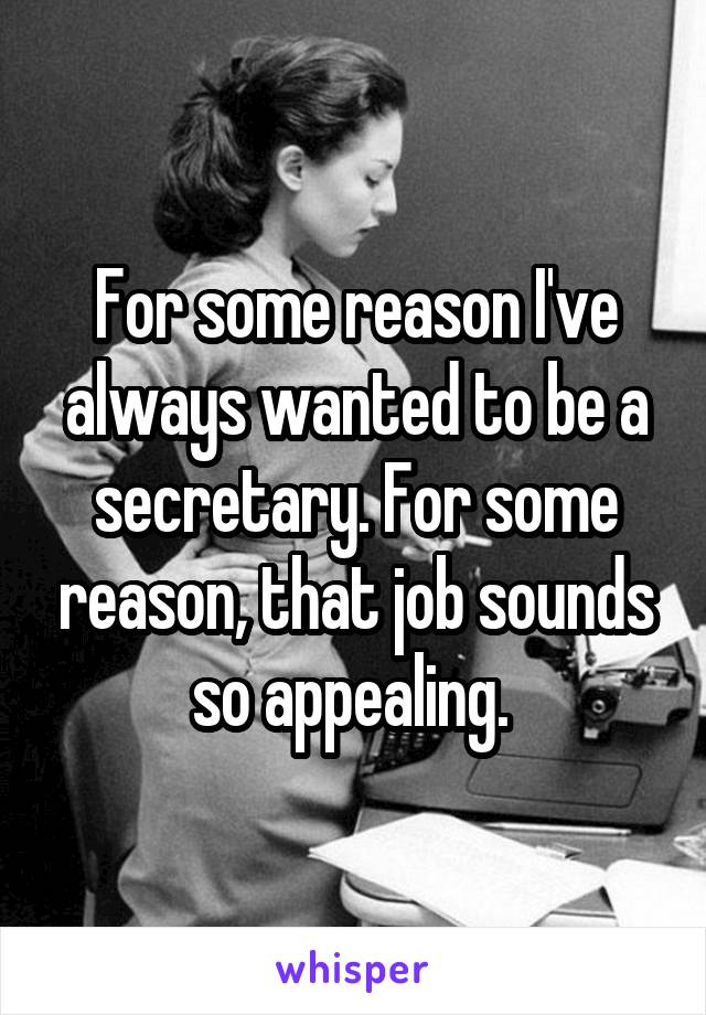 For some reason I've always wanted to be a secretary. For some reason, that job sounds so appealing.