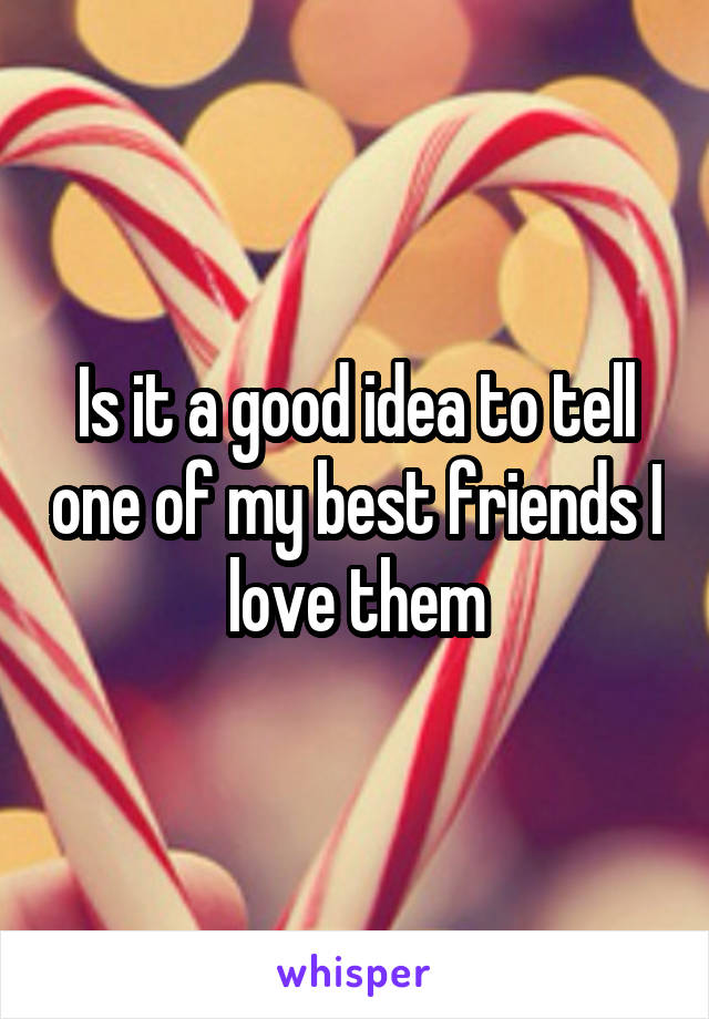 Is it a good idea to tell one of my best friends I love them