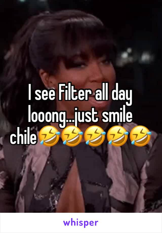 I see Filter all day looong...just smile chile🤣🤣🤣🤣🤣
