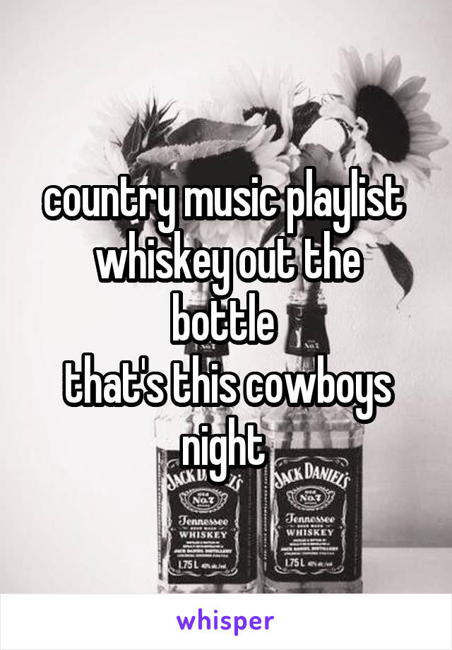 country music playlist  whiskey out the bottle  that's this cowboys night