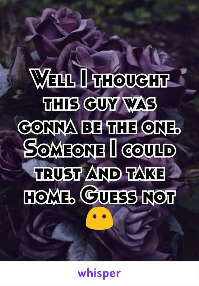 Well I thought this guy was gonna be the one. Someone I could trust and take home. Guess not😶