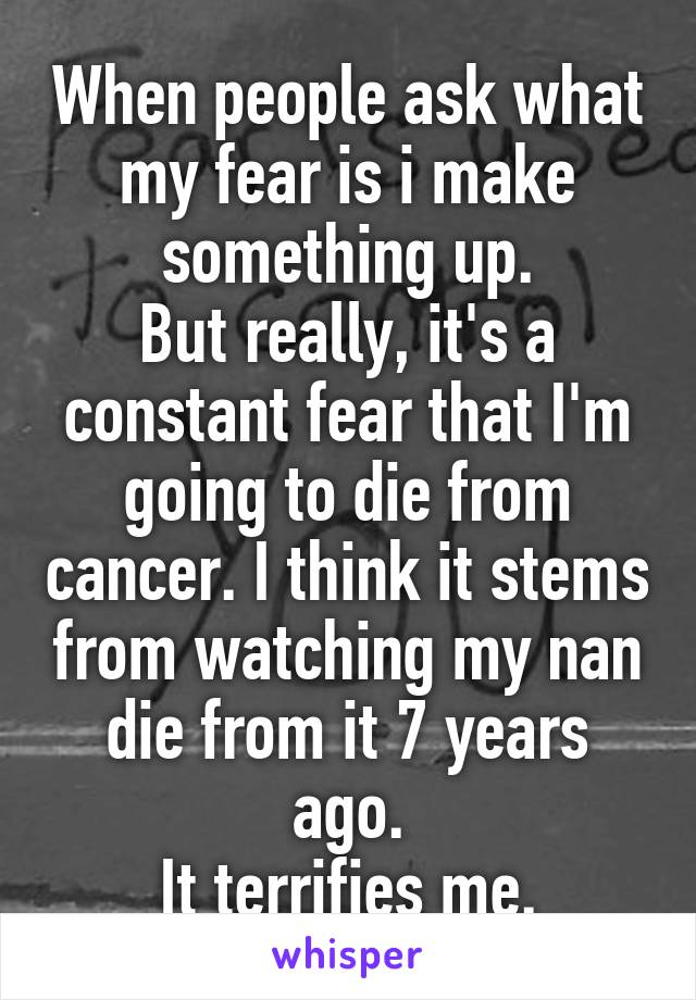When people ask what my fear is i make something up. But really, it's a constant fear that I'm going to die from cancer. I think it stems from watching my nan die from it 7 years ago. It terrifies me.