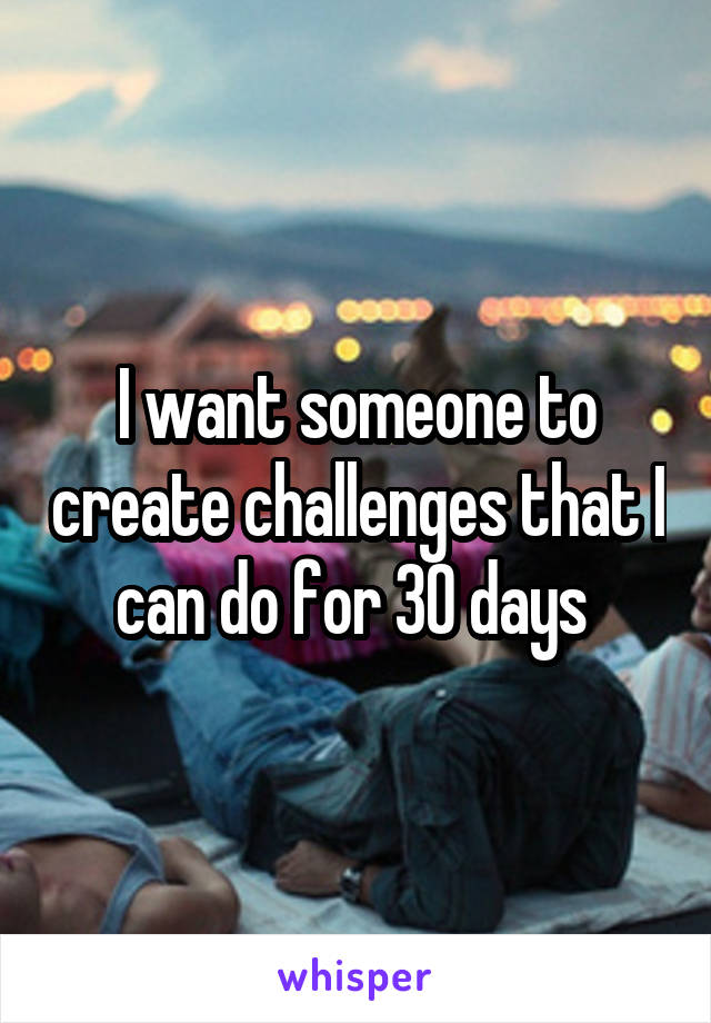 I want someone to create challenges that I can do for 30 days