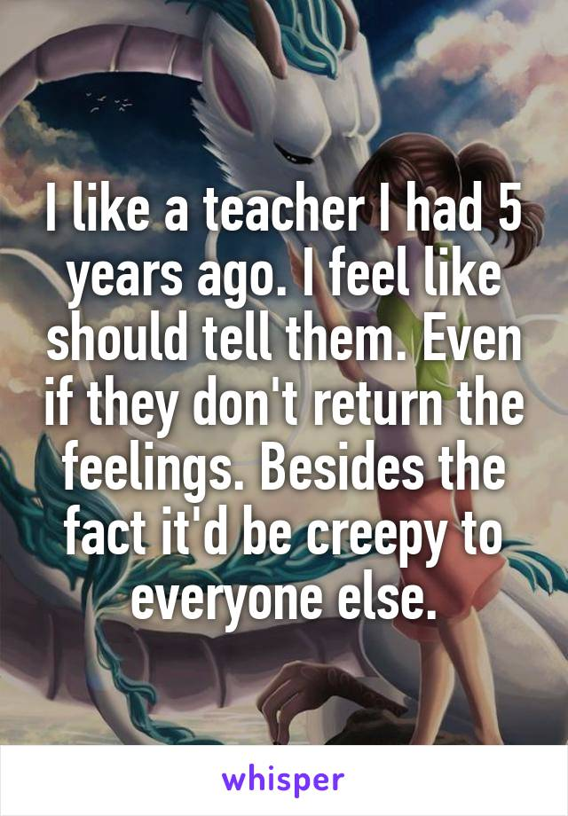 I like a teacher I had 5 years ago. I feel like should tell them. Even if they don't return the feelings. Besides the fact it'd be creepy to everyone else.