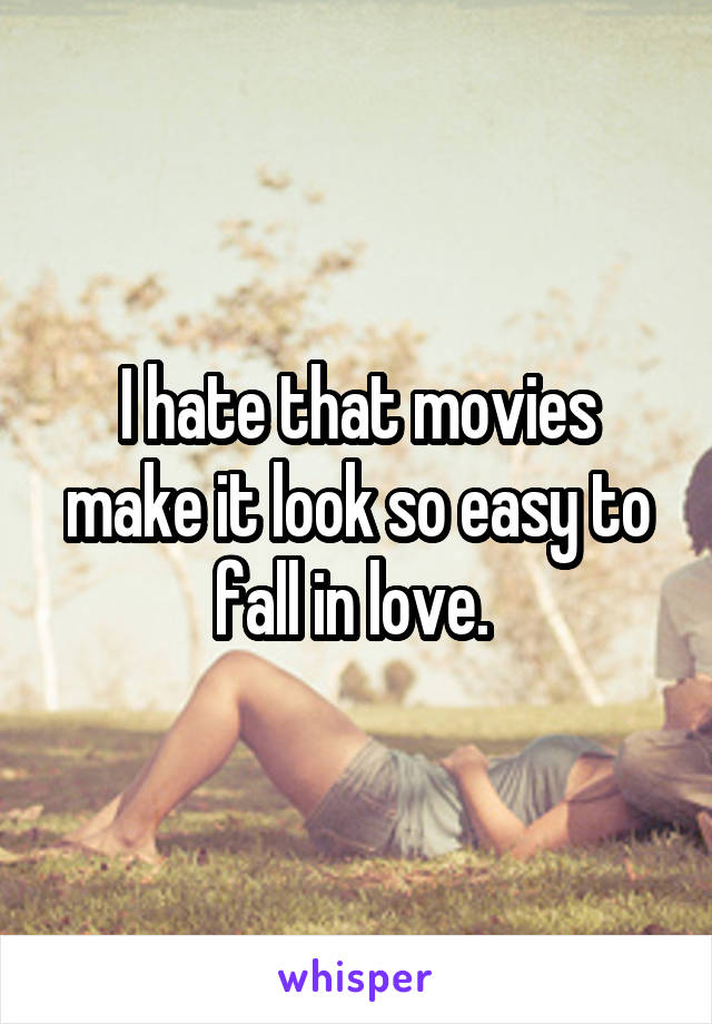 I hate that movies make it look so easy to fall in love.