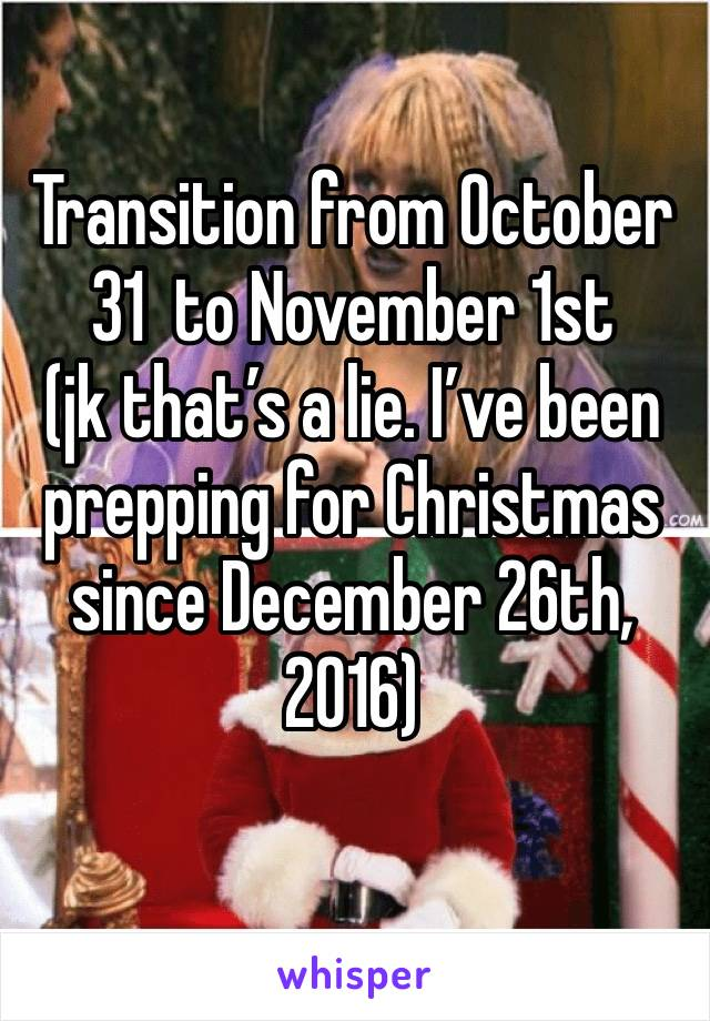 Transition from October 31  to November 1st (jk that's a lie. I've been prepping for Christmas since December 26th, 2016)