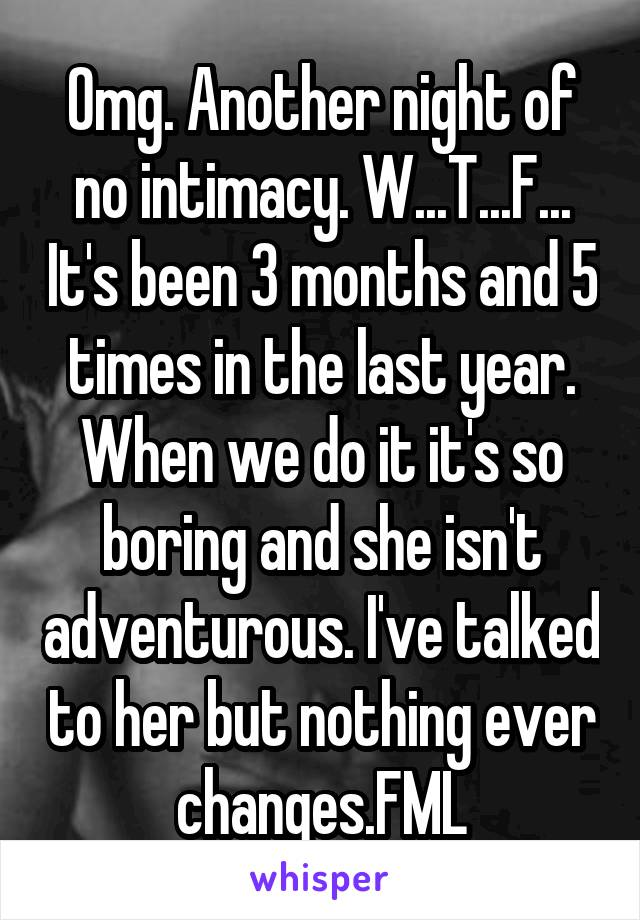 Omg. Another night of no intimacy. W...T...F... It's been 3 months and 5 times in the last year. When we do it it's so boring and she isn't adventurous. I've talked to her but nothing ever changes.FML