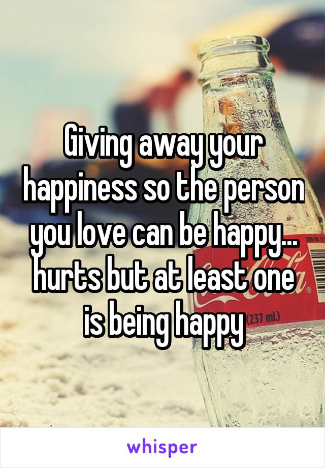 Giving away your happiness so the person you love can be happy... hurts but at least one is being happy