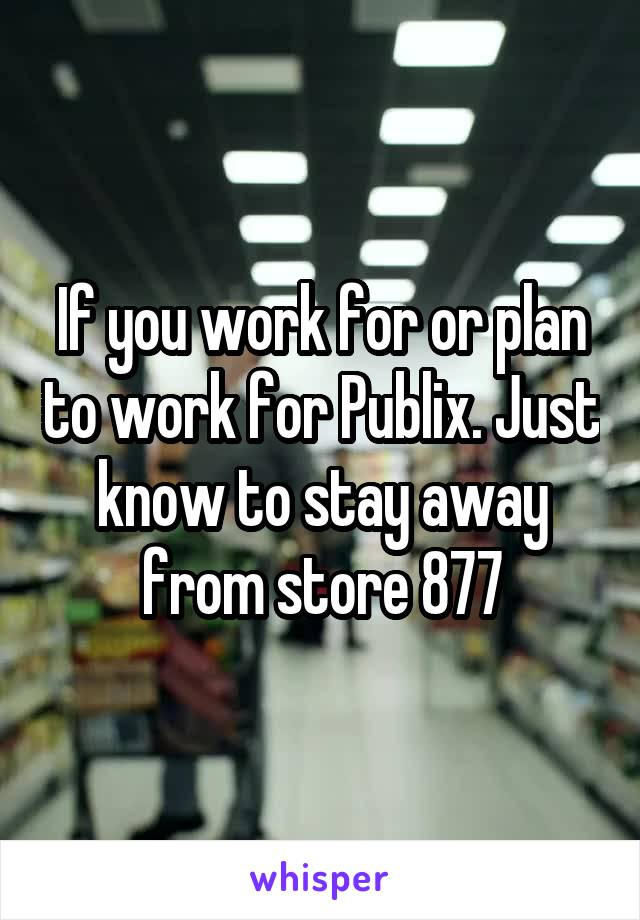 If you work for or plan to work for Publix. Just know to stay away from store 877