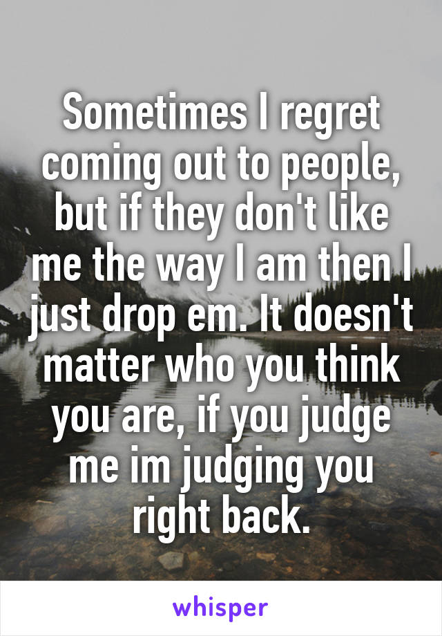 Sometimes I regret coming out to people, but if they don't like me the way I am then I just drop em. It doesn't matter who you think you are, if you judge me im judging you right back.