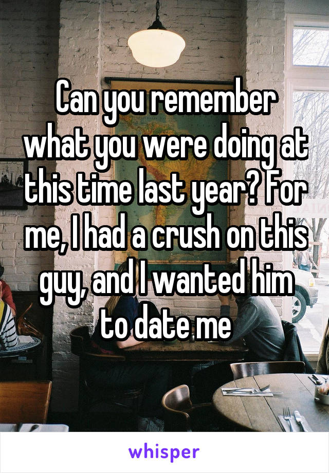 Can you remember what you were doing at this time last year? For me, I had a crush on this guy, and I wanted him to date me