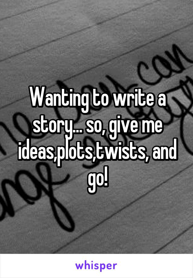 Wanting to write a story... so, give me ideas,plots,twists, and go!