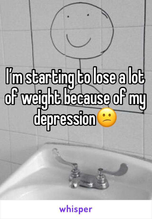 I'm starting to lose a lot of weight because of my depression😕