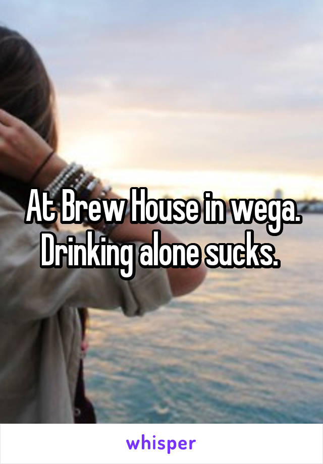 At Brew House in wega. Drinking alone sucks.