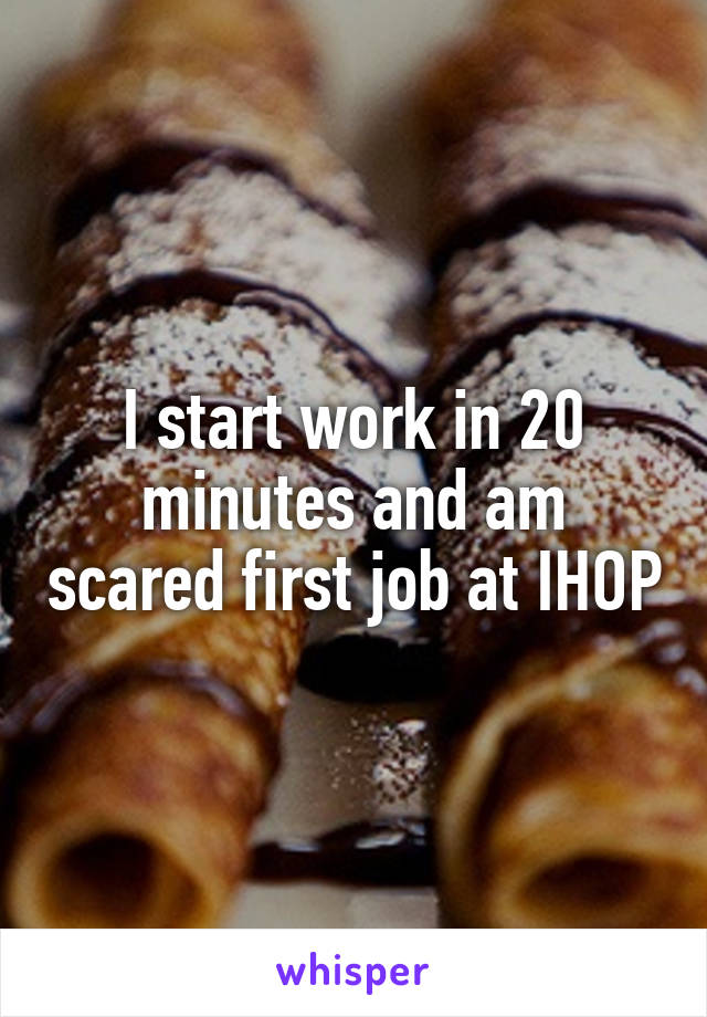 I start work in 20 minutes and am scared first job at IHOP