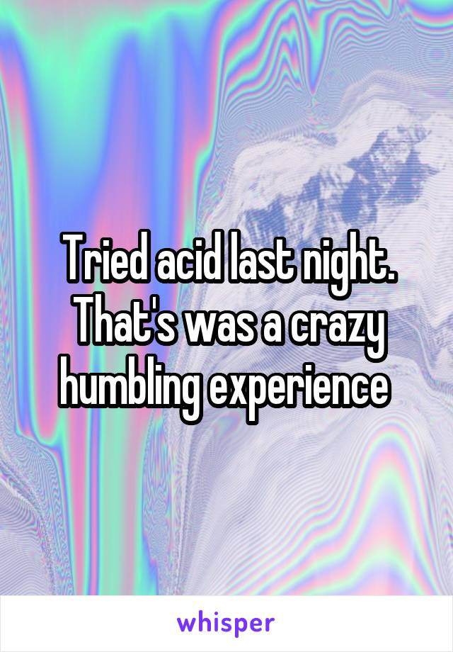 Tried acid last night. That's was a crazy humbling experience