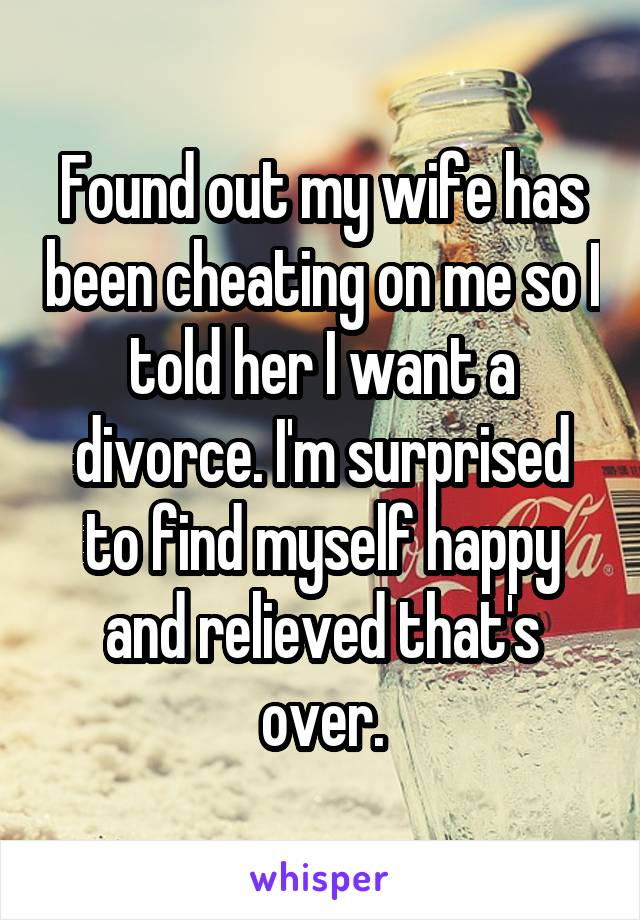 Found out my wife has been cheating on me so I told her I want a divorce. I'm surprised to find myself happy and relieved that's over.