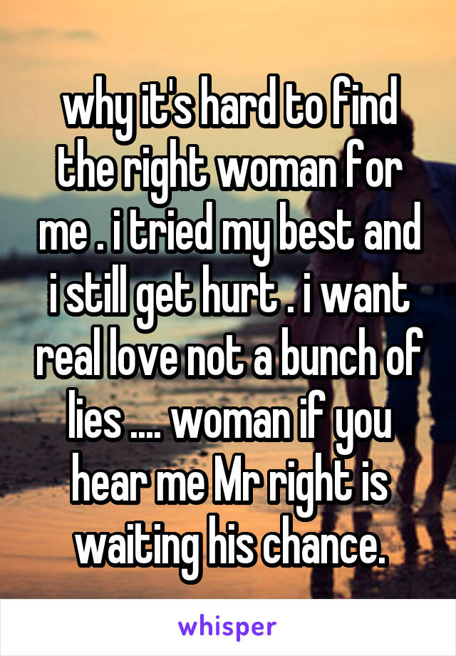 why it's hard to find the right woman for me . i tried my best and i still get hurt . i want real love not a bunch of lies .... woman if you hear me Mr right is waiting his chance.