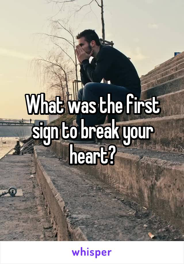 What was the first sign to break your heart?