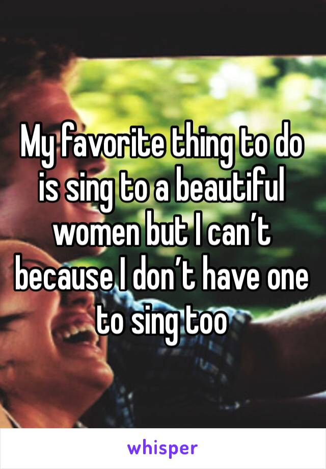 My favorite thing to do is sing to a beautiful women but I can't because I don't have one to sing too