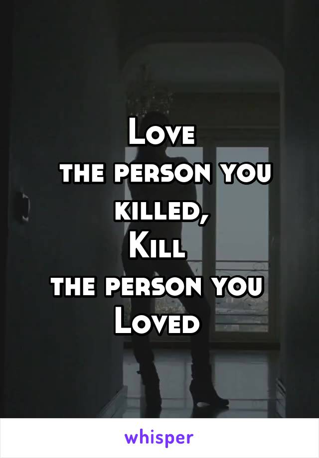 Love  the person you  killed,  Kill  the person you  Loved