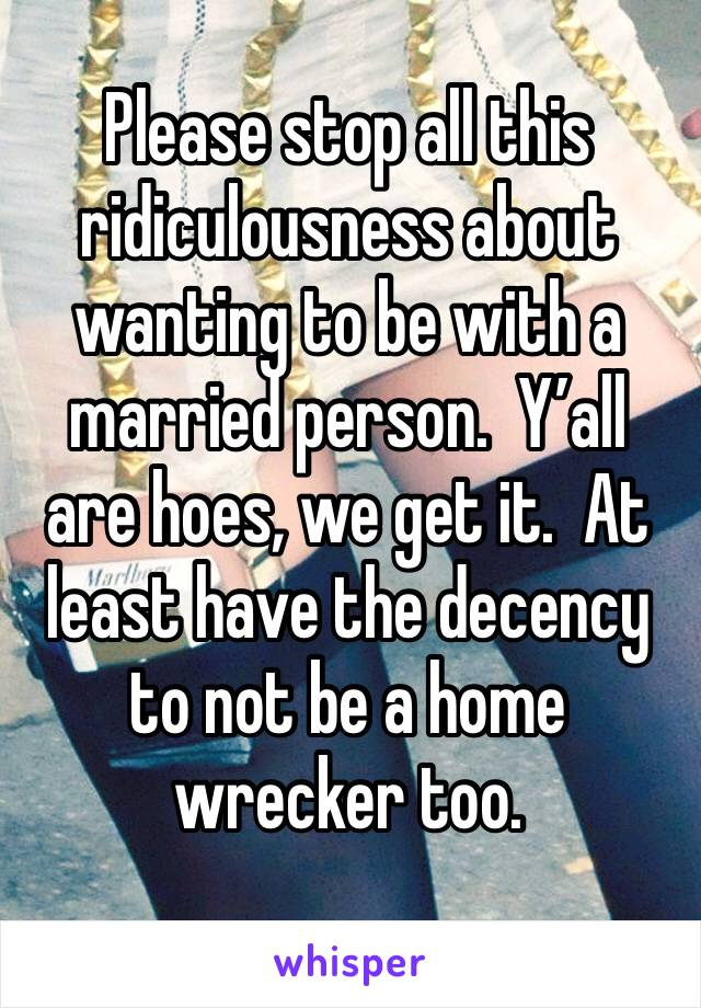 Please stop all this ridiculousness about wanting to be with a married person.  Y'all are hoes, we get it.  At least have the decency to not be a home wrecker too.