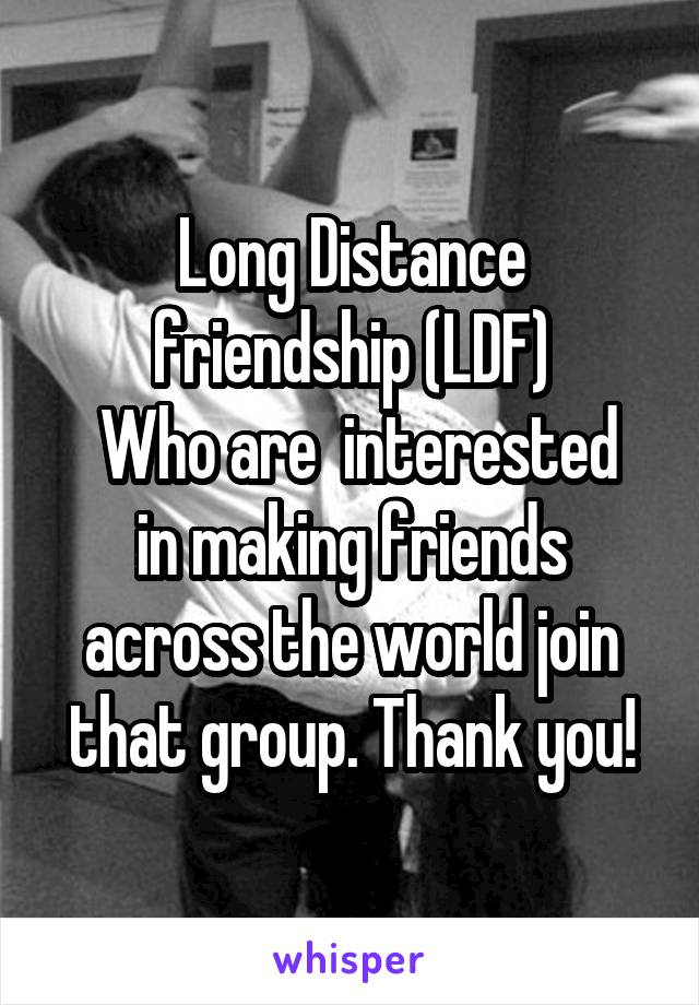 Long Distance friendship (LDF)  Who are  interested in making friends across the world join that group. Thank you!