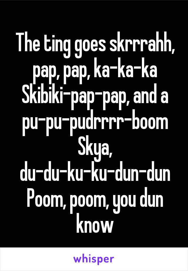 The ting goes skrrrahh, pap, pap, ka-ka-ka Skibiki-pap-pap, and a pu-pu-pudrrrr-boom Skya, du-du-ku-ku-dun-dun Poom, poom, you dun know