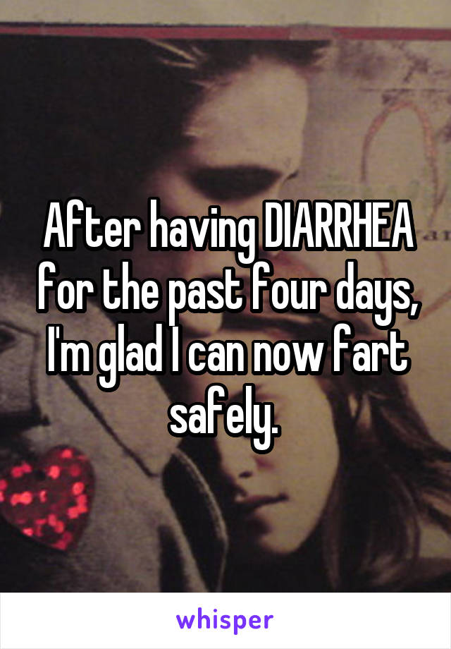 After having DIARRHEA for the past four days, I'm glad I can now fart safely.