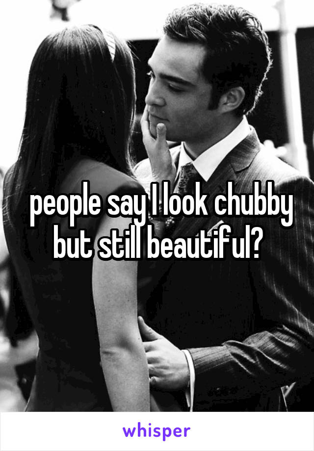people say I look chubby but still beautiful?